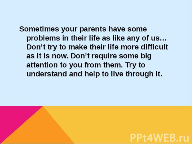 Sometimes your parents have some problems in their life as like any of us…Don't try to make their life more difficult as it is now. Don't require some big attention to you from them. Try to understand and help to live through it. Sometimes your pare…