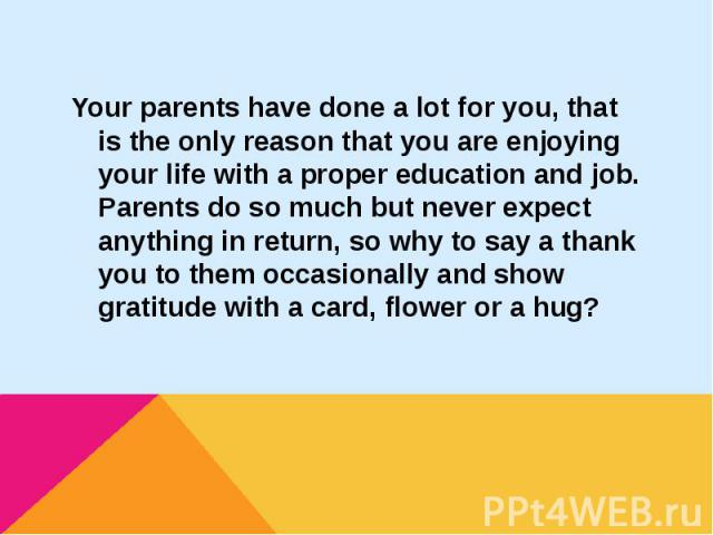Your parents have done a lot for you, that is the only reason that you are enjoying your life with a proper education and job. Parents do so much but never expect anything in return, so why to say a thank you to them occasionally and show gratitude …