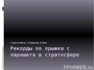 Рекорды по прыжка с парашюта в стратосфере Подготовила Новикова Юлия