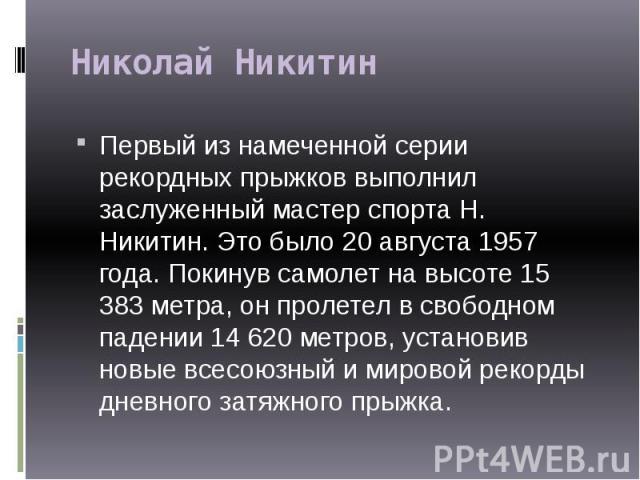 Николай Никитин Первый из намеченной серии рекордных прыжков выполнил заслуженный мастер спорта Н. Никитин. Это было 20 августа 1957 года. Покинув самолет на высоте 15 383 метра, он пролетел в свободном падении 14 620 метров, установив новые всесоюз…