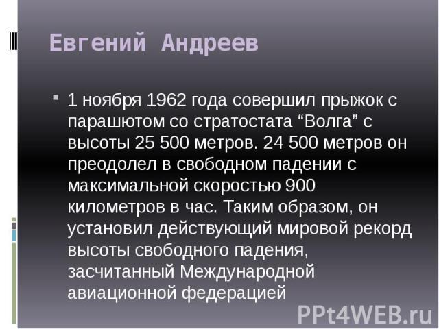 """Евгений Андреев 1 ноября 1962 года совершил прыжок с парашютом со стратостата """"Волга"""" с высоты 25 500 метров. 24 500 метров он преодолел в свободном падении с максимальной скоростью 900 километров в час. Таким образом, он установил действующий миров…"""