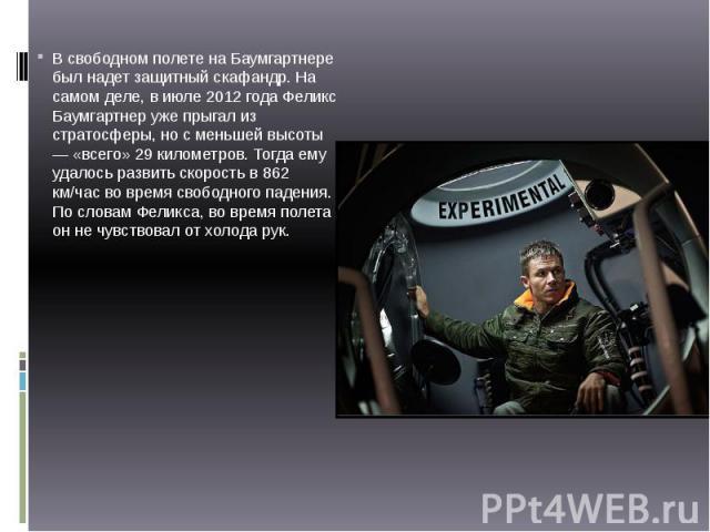 В свободном полете на Баумгартнере был надет защитный скафандр. На самом деле, в июле 2012 года Феликс Баумгартнер уже прыгал из стратосферы, но с меньшей высоты — «всего» 29 километров. Тогда ему удалось развить скорость в 862 км/час во время свобо…