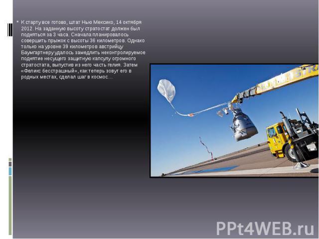 К старту все готово, штат Нью Мексико, 14 октября 2012. На заданную высоту стратостат должен был подняться за 3 часа.Сначала планировалось совершить прыжок с высоты 36 километров. Однако только на уровне 39 километров австрийцу Баумгартнеру уд…