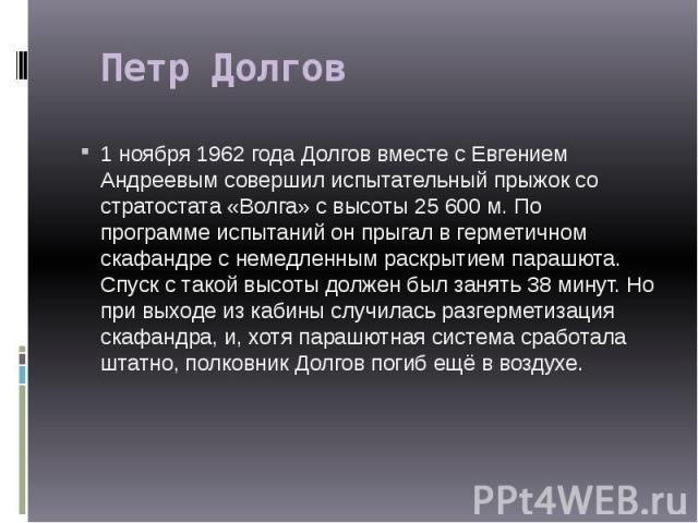 Петр Долгов 1 ноября 1962 года Долгов вместе с Евгением Андреевым совершил испытательный прыжок со стратостата «Волга» с высоты 25 600 м. По программе испытаний он прыгал в герметичном скафандре с немедленным раскрытием парашюта. Спуск с такой…