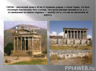 ГАРНИ – языческий храм в 28 км от Еревана, рядом с селом Гарни.. Он был посвящён