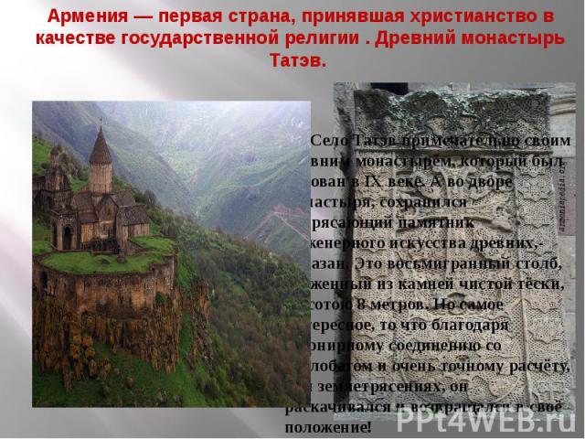 Армения — первая страна, принявшая христианство в качестве государственной религии . Древний монастырь Татэв. Село Татэв примечательно своим древним монастырём, который был основан в IX веке. А во дворе монастыря, сохранился потрясающий памятник инж…