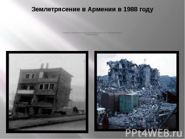 Землетрясение в Армении в 1988 году 7 декабря 1988 года в Армении произошло землетрясение, полностью разрушившее Спитак, частично — города Ленинакан и Кировакан. Погибли около 25 тысяч людей.