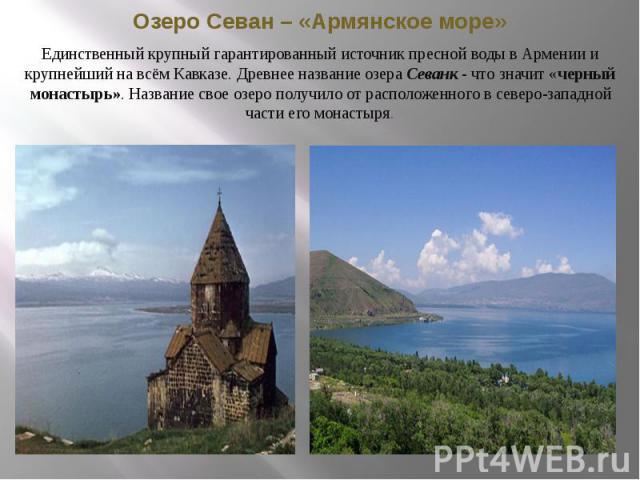 Озеро Севан – «Армянское море» Единственный крупный гарантированный источник пресной воды в Армении и крупнейший на всём Кавказе. Древнее название озера Севанк - что значит «черный монастырь». Название свое озеро получило от расположенного в северо-…