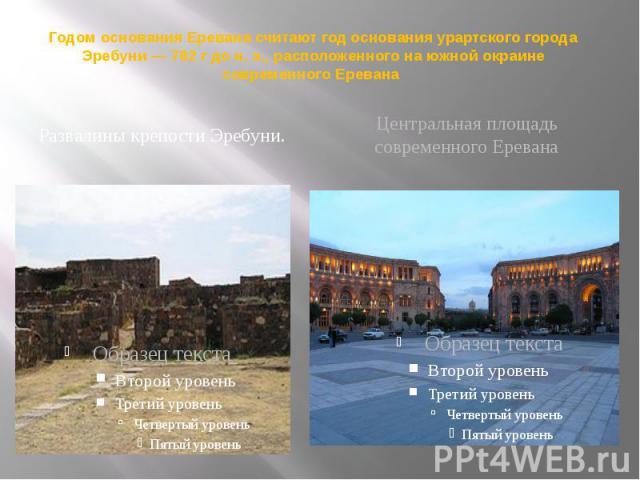 Годом основания Еревана считают год основания урартского города Эребуни — 782 г до н. э., расположенного на южной окраине современного Еревана Развалины крепости Эребуни.