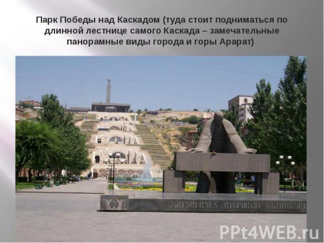 Парк Победы над Каскадом (туда стоит подниматься по длинной лестнице самого Каскада – замечательные панорамные виды города и горы Арарат)