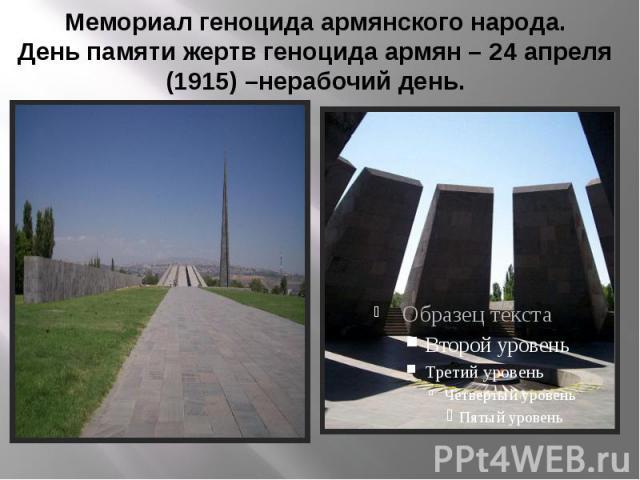 Мемориал геноцида армянского народа. День памяти жертв геноцида армян – 24 апреля (1915) –нерабочий день.