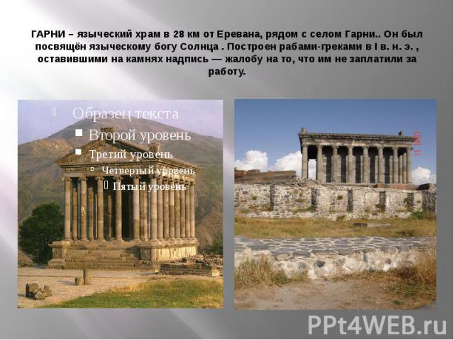 ГАРНИ – языческий храм в 28 км от Еревана, рядом с селом Гарни.. Он был посвящён языческому богу Солнца . Построен рабами-греками в I в. н. э. , оставившими на камнях надпись — жалобу на то, что им не заплатили за работу.