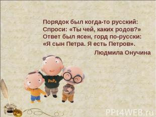 Порядок был когда-то русский:Спроси: «Ты чей, каких родов?»Ответ был ясен, горд