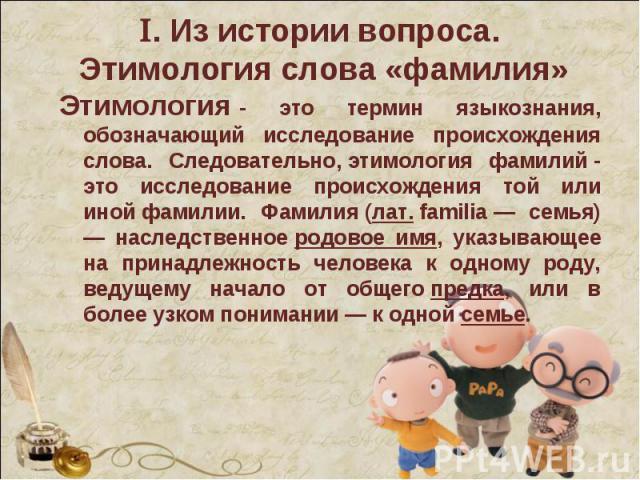 Этимология- это термин языкознания, обозначающий исследование происхождения слова. Следовательно,этимология фамилий- это исследование происхождения той или инойфамилии. Фамилия(лат.familia— семья) — наследст…