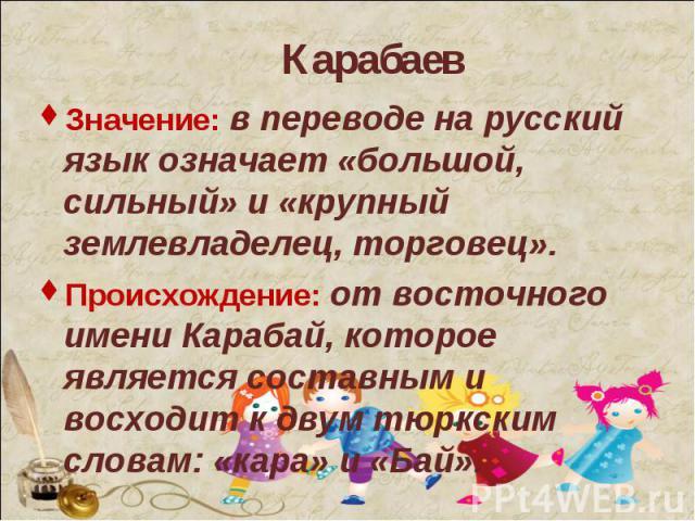 Значение: в переводе на русский язык означает «большой, сильный» и «крупный землевладелец, торговец».Значение: в переводе на русский язык означает «большой, сильный» и «крупный землевладелец, торговец».Происхождение: от восточного имени Карабай, кот…
