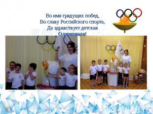 Во имя грядущих побед,Во славу Российского спорта,Да здравствует детская Олимпиа