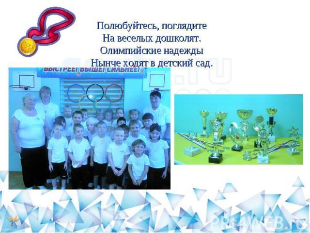 Полюбуйтесь, поглядитеНа веселых дошколят.Олимпийские надеждыНынче ходят в детский сад.