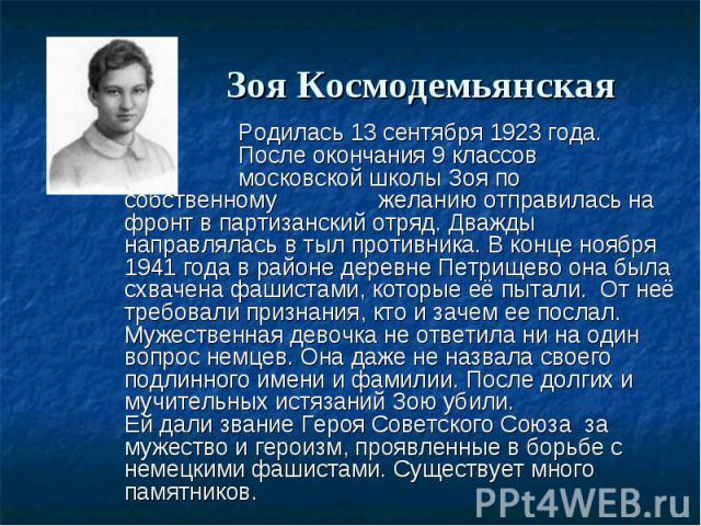 Родилась 13 сентября 1923 года. После окончания 9 классов московской школы Зоя по собственному желанию отправилась на фронт в партизанский отряд. Дважды направлялась в тыл противника. В конце ноября 1941 года в районе деревне Петрищево она была схва…