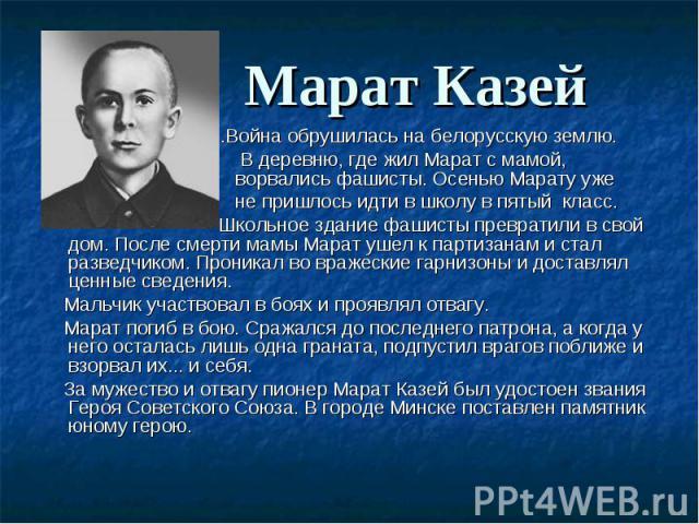 ...Война обрушилась на белорусскую землю. ...Война обрушилась на белорусскую землю. В деревню, где жил Марат с мамой, ворвались фашисты. Осенью Марату уже не пришлось идти в школу в пятый класс. Школьное здание фашисты превратили в свой дом. После с…