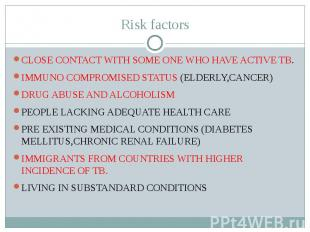 Risk factors CLOSE CONTACT WITH SOME ONE WHO HAVE ACTIVE TB. IMMUNO COMPROMISED