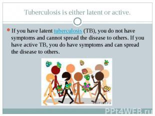 Tuberculosis is either latent or active. If you have latent tuberculosis&nb