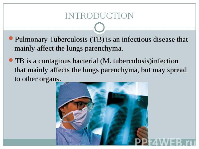 INTRODUCTION Pulmonary Tuberculosis (TB) is an infectious disease that mainly affect the lungs parenchyma. TB is a contagious bacterial (M. tuberculosis)infection that mainly affects the lungs parenchyma, but may spread to other organs.