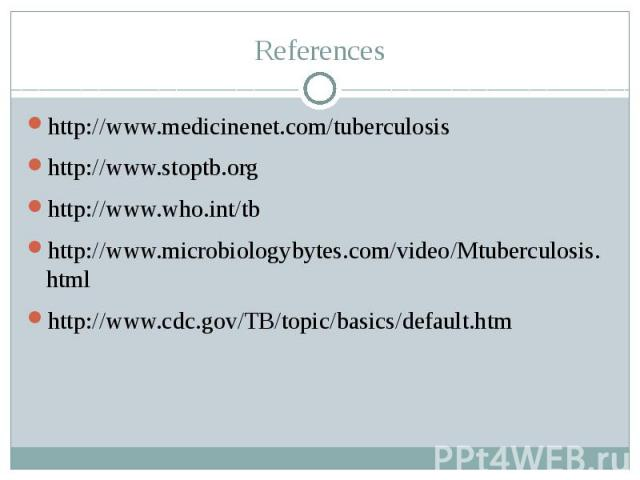References http://www.medicinenet.com/tuberculosis http://www.stoptb.org http://www.who.int/tb http://www.microbiologybytes.com/video/Mtuberculosis.html http://www.cdc.gov/TB/topic/basics/default.htm