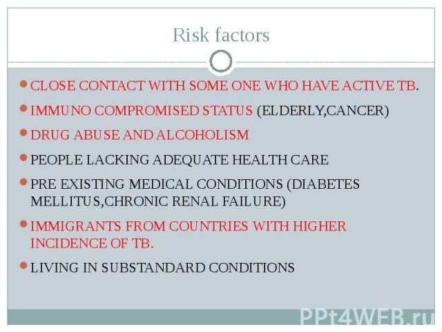 Risk factors CLOSE CONTACT WITH SOME ONE WHO HAVE ACTIVE TB. IMMUNO COMPROMISED STATUS (ELDERLY,CANCER) DRUG ABUSE AND ALCOHOLISM PEOPLE LACKING ADEQUATE HEALTH CARE PRE EXISTING MEDICAL CONDITIONS (DIABETES MELLITUS,CHRONIC RENAL FAILURE) IMMIGRANT…