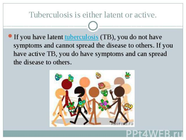 Tuberculosis is either latent or active. If you have latent tuberculosis (TB), you do not have symptoms and cannot spread the disease to others. If you have active TB, you do have symptoms and can spread the disease to others.