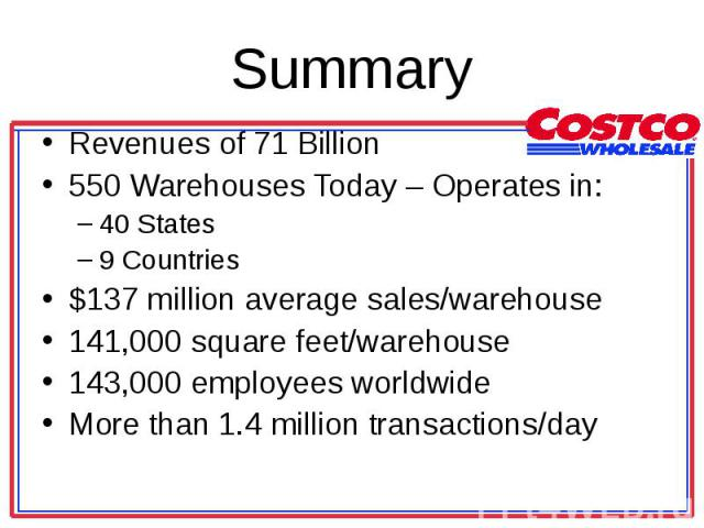Revenues of 71 Billion Revenues of 71 Billion 550 Warehouses Today – Operates in: 40 States 9 Countries $137 million average sales/warehouse 141,000 square feet/warehouse 143,000 employees worldwide More than 1.4 million transactions/day