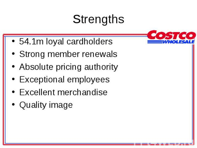 54.1m loyal cardholders 54.1m loyal cardholders Strong member renewals Absolute pricing authority Exceptional employees Excellent merchandise Quality image