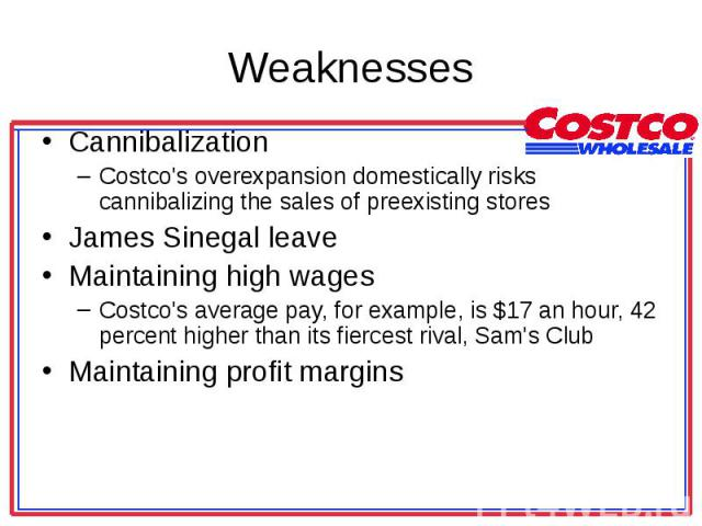 Cannibalization Cannibalization Costco's overexpansion domestically risks cannibalizing the sales of preexisting stores James Sinegal leave Maintaining high wages Costco's average pay, for example, is $17 an hour, 42 percent higher than its fiercest…