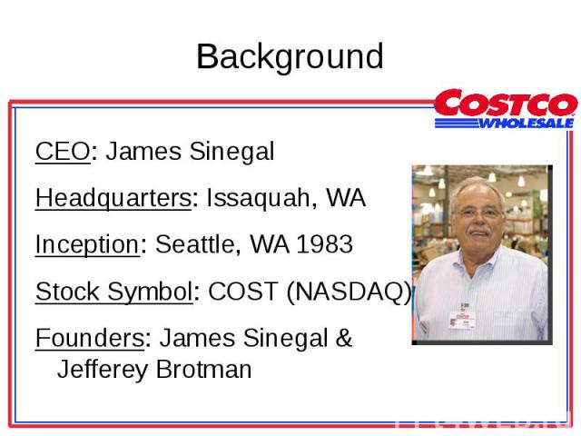 CEO: James Sinegal CEO: James Sinegal Headquarters: Issaquah, WA Inception: Seattle, WA 1983 Stock Symbol: COST (NASDAQ) Founders: James Sinegal & Jefferey Brotman