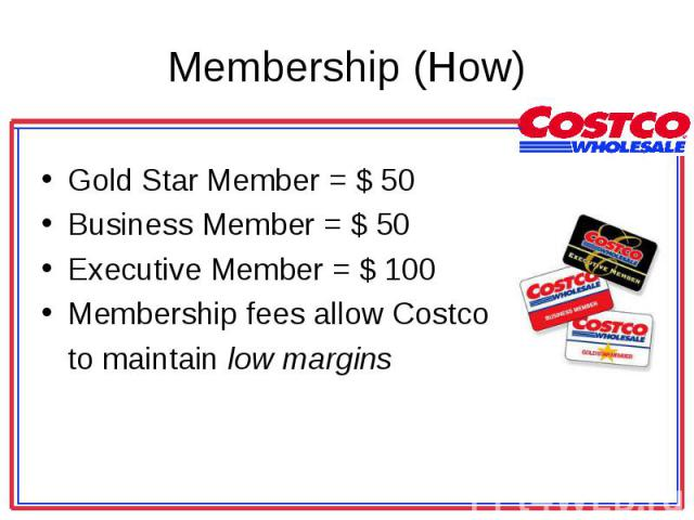 Gold Star Member = $ 50 Gold Star Member = $ 50 Business Member = $ 50 Executive Member = $ 100 Membership fees allow Costco to maintain low margins