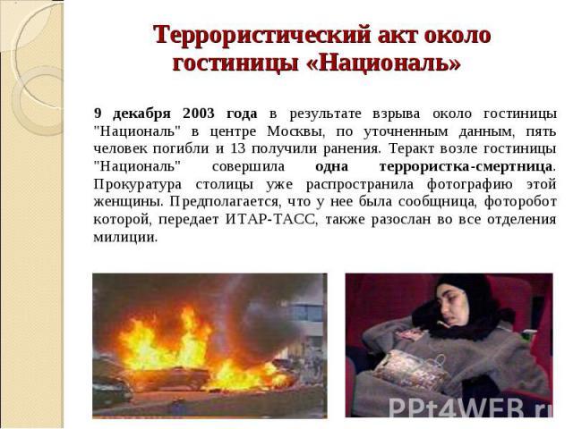 """Террористический акт около Террористический акт около гостиницы «Националь» 9 декабря 2003 года в результате взрыва около гостиницы """"Националь"""" в центре Москвы, по уточненным данным, пять человек погибли и 13 получили ранения. Теракт возле…"""