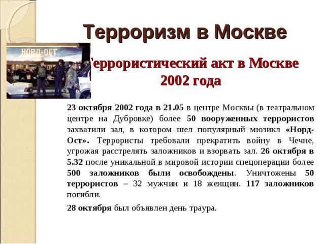 Террористический акт в Москве 2002 года Террористический акт в Москве 2002 года 23 октября 2002 года в 21.05 в центре Москвы (в театральном центре на Дубровке) более 50 вооруженных террористов захватили зал, в котором шел популярный мюзикл «Норд-Ост…