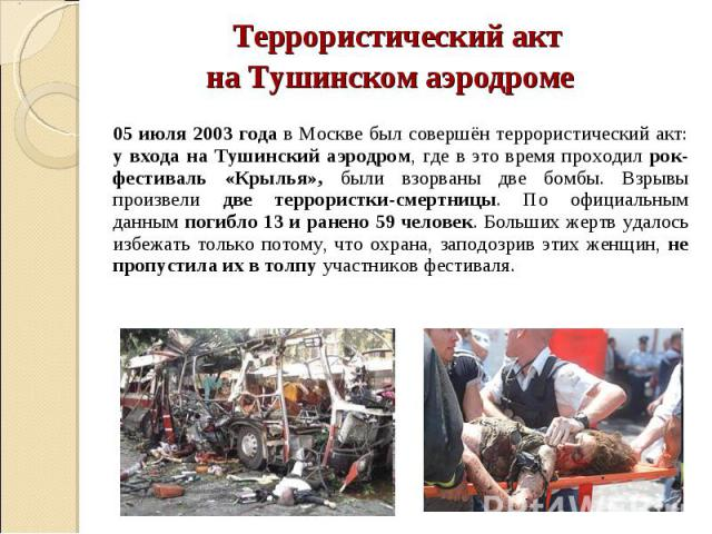 Террористический акт Террористический акт на Тушинском аэродроме 05 июля 2003 года в Москве был совершён террористический акт: у входа на Тушинский аэродром, где в это время проходил рок-фестиваль «Крылья», были взорваны две бомбы. Взрывы произвели …