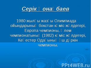 Серік Қонақбаев 1980 жылғы жазғы Олимпиада ойындарының бокстан күміс жүлдегері,