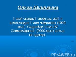 Ольга Шишигина Қазақстандық спортшы, жеңіл атлетикадан Әлем чемпионы (1999 жыл),