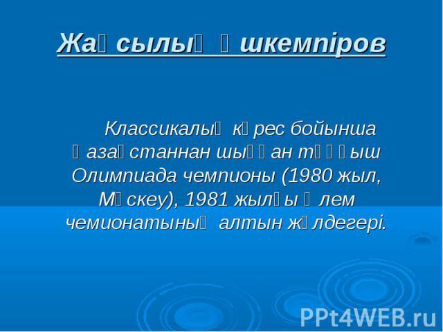 Жақсылық Үшкемпіров Классикалық күрес бойынша Қазақстаннан шыққан тұңғыш Олимпиада чемпионы (1980 жыл, Мәскеу), 1981 жылғы Әлем чемионатының алтын жүлдегері.