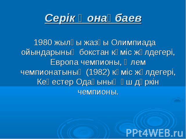 Серік Қонақбаев 1980 жылғы жазғы Олимпиада ойындарының бокстан күміс жүлдегері, Европа чемпионы, Әлем чемпионатының (1982) күміс жүлдегері, Кеңестер Одағының үш дүркін чемпионы.