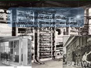 Введение Одними из первых вычислительных машин были: Eniac и Edvac.