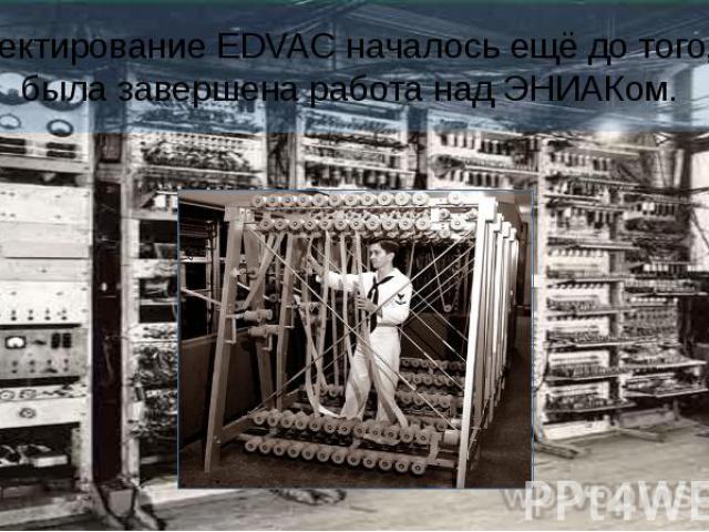 Проектирование EDVAC началось ещё до того, как была завершена работа надЭНИАКом.