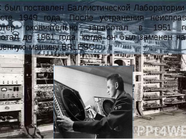 EDVAC был поставлен Баллистической Лаборатории (англ.) в августе 1949 года. После устранения неисправностей компьютер окончательно заработал в 1951 году и проработал до 1961 года, когда он был заменен на более совершенную машину BRLESC.