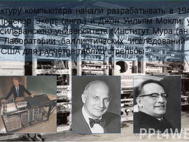 Архитектуру компьютера начали разрабатывать в 1943 году Джон Преспер Экерт (англ.) и Джон Уильям Мокли, учёные из Пенсильванского университета (Институт Мура (англ.)) по заказу Лаборатории баллистических исследований (англ.) Армии США для расчётов т…