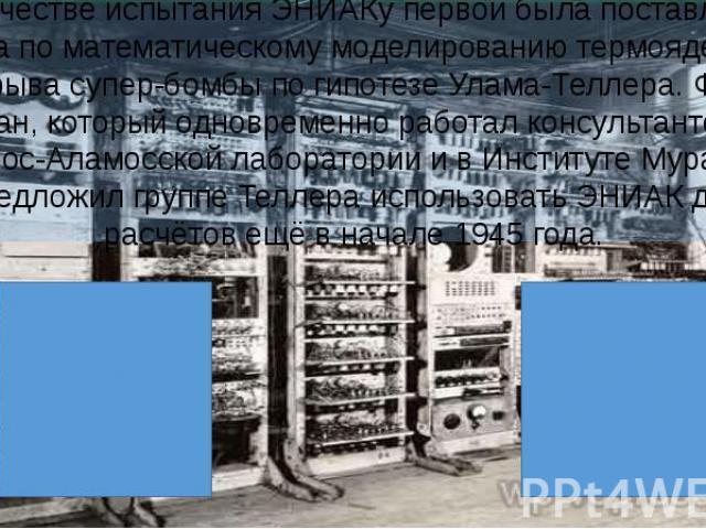 В качестве испытания ЭНИАКу первой была поставлена задача по математическому моделированию термоядерного взрыва супер-бомбы по гипотезе Улама-Теллера. Фон Нейман, который одновременно работал консультантом и в Лос-Аламосской лаборатории и в Институт…