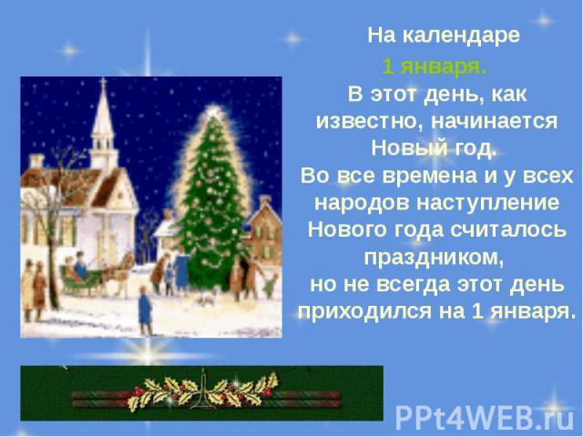 На календаре На календаре 1 января. В этот день, как известно, начинается Новый год. Во все времена и у всех народов наступление Нового года считалось праздником, но не всегда этот день приходился на 1 января.