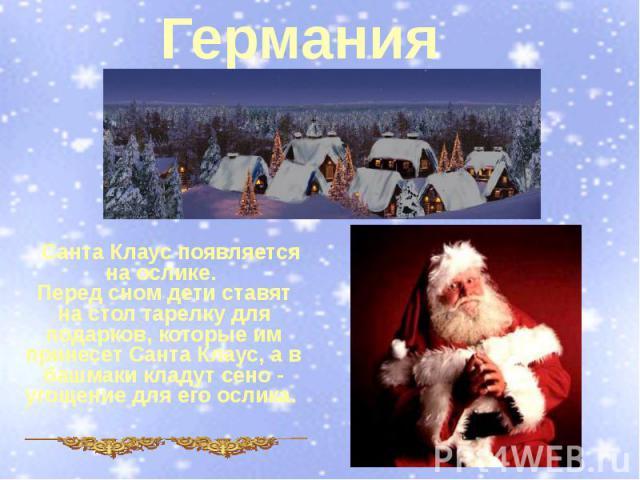 Германия Санта Клаус появляется на ослике. Перед сном дети ставят на стол тарелку для подарков, которые им принесет Санта Клаус, а в башмаки кладут сено - угощение для его ослика.
