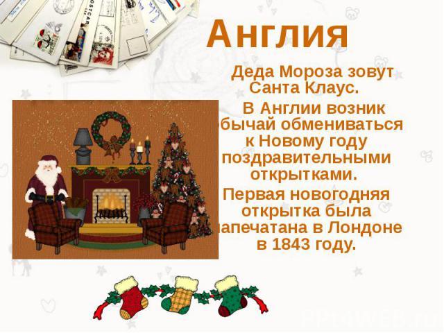 Англия Деда Мороза зовут Санта Клаус. В Англии возник обычай обмениваться к Новому году поздравительными открытками. Первая новогодняя открытка была напечатана в Лондоне в 1843 году.