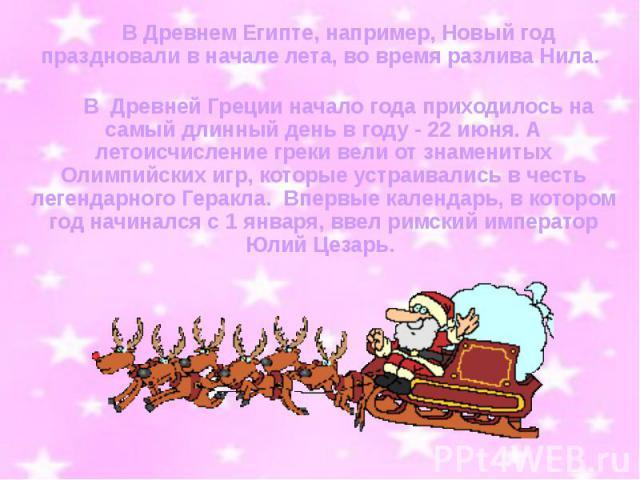 В Древнем Египте, например, Новый год праздновали в начале лета, во время разлива Нила.  В Древнем Египте, например, Новый год праздновали в начале лета, во время разлива Нила.  В Древней Греции начало года …